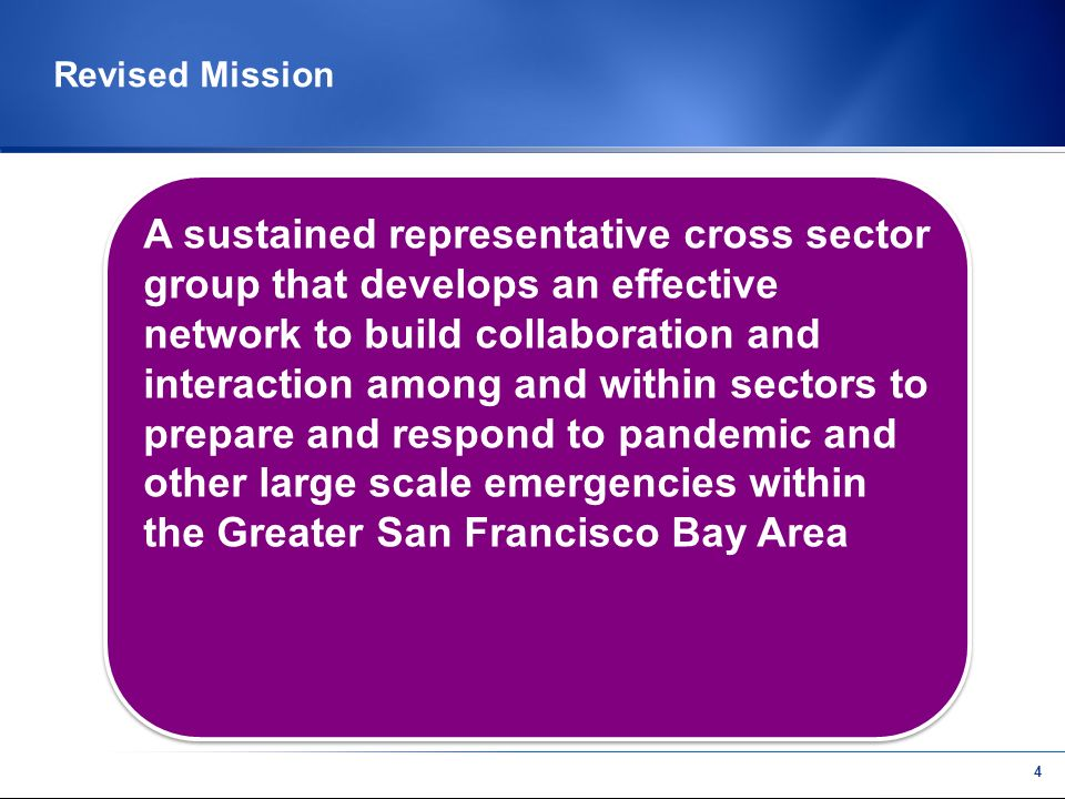 3 Mission (Based on earlier discussions) We are a group of professionals in public health, education, emergency services, information technology, community-based organization, and private business working to develop comprehensive preparedness for pandemic emergency through collaborative planning across sectors and communities in the greater San Francisco Bay Area.