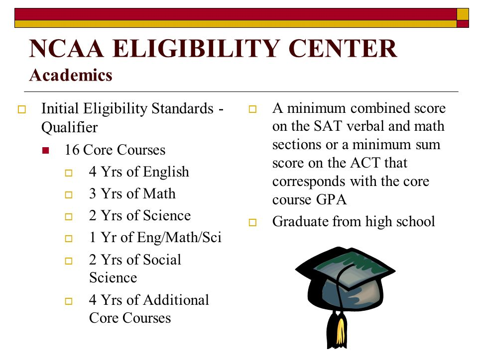 NCAA ELIGIBILITY CENTER Academics Initial Eligibility Standards - Qualifier 16 Core Courses 4 Yrs of English 3 Yrs of Math 2 Yrs of Science 1 Yr of Eng/Math/Sci 2 Yrs of Social Science 4 Yrs of Additional Core Courses A minimum combined score on the SAT verbal and math sections or a minimum sum score on the ACT that corresponds with the core course GPA Graduate from high school