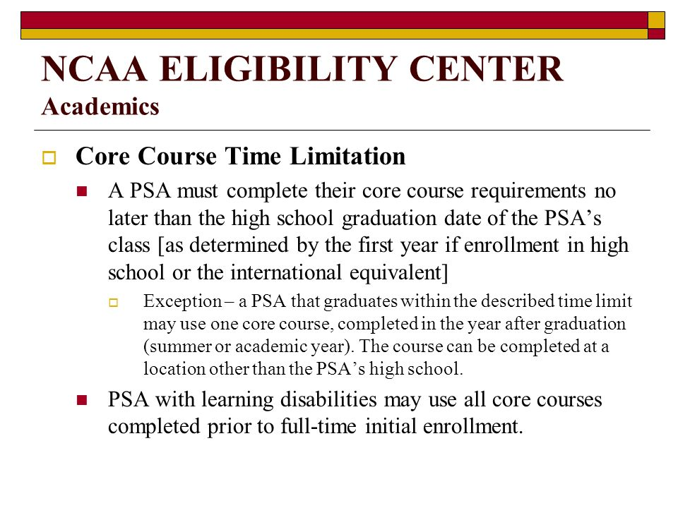 NCAA ELIGIBILITY CENTER Academics Core Course Time Limitation A PSA must complete their core course requirements no later than the high school graduation date of the PSAs class [as determined by the first year if enrollment in high school or the international equivalent] Exception – a PSA that graduates within the described time limit may use one core course, completed in the year after graduation (summer or academic year).