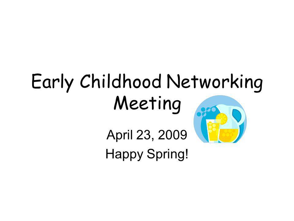 Early Childhood Networking Meeting April 23, 2009 Happy Spring!