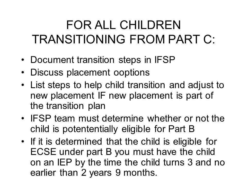 FOR ALL CHILDREN TRANSITIONING FROM PART C: Document transition steps in IFSP Discuss placement ooptions List steps to help child transition and adjust to new placement IF new placement is part of the transition plan IFSP team must determine whether or not the child is potententially eligible for Part B If it is determined that the child is eligible for ECSE under part B you must have the child on an IEP by the time the child turns 3 and no earlier than 2 years 9 months.