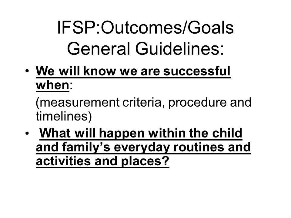 IFSP:Outcomes/Goals General Guidelines: We will know we are successful when: (measurement criteria, procedure and timelines) What will happen within the child and familys everyday routines and activities and places