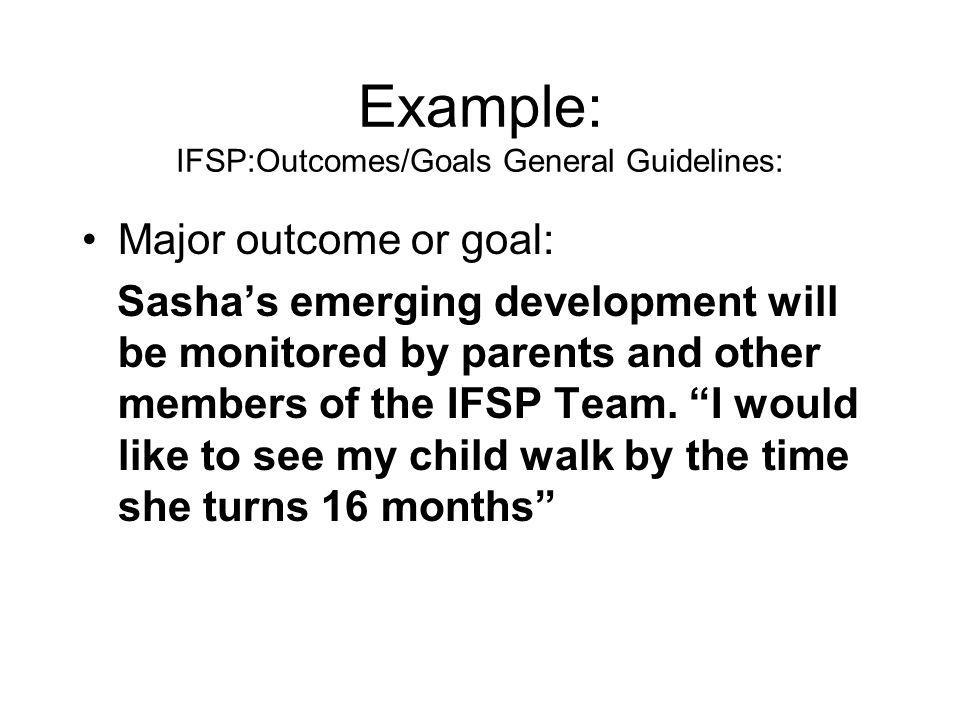 Example: IFSP:Outcomes/Goals General Guidelines: Major outcome or goal: Sashas emerging development will be monitored by parents and other members of the IFSP Team.
