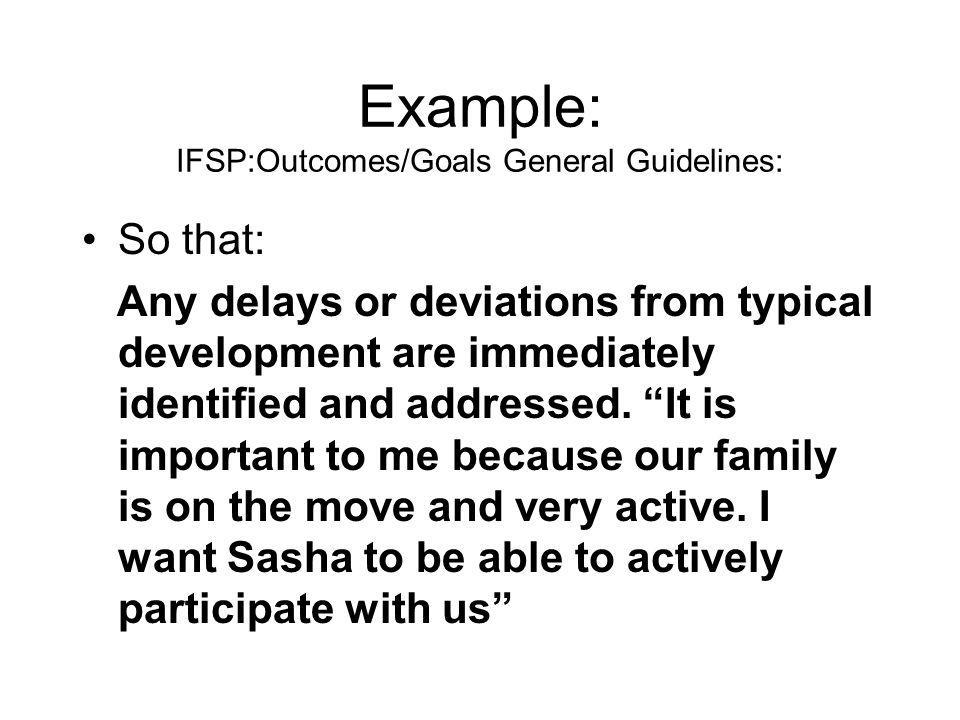 Example: IFSP:Outcomes/Goals General Guidelines: So that: Any delays or deviations from typical development are immediately identified and addressed.