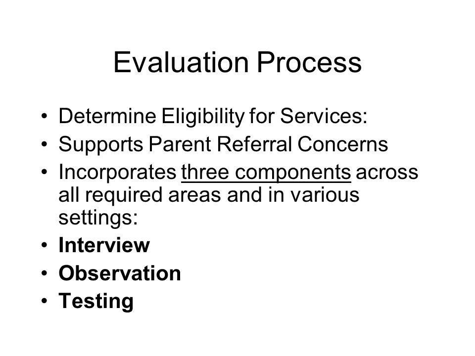 Evaluation Process Determine Eligibility for Services: Supports Parent Referral Concerns Incorporates three components across all required areas and in various settings: Interview Observation Testing
