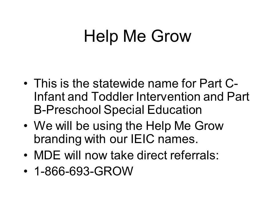 Help Me Grow This is the statewide name for Part C- Infant and Toddler Intervention and Part B-Preschool Special Education We will be using the Help Me Grow branding with our IEIC names.