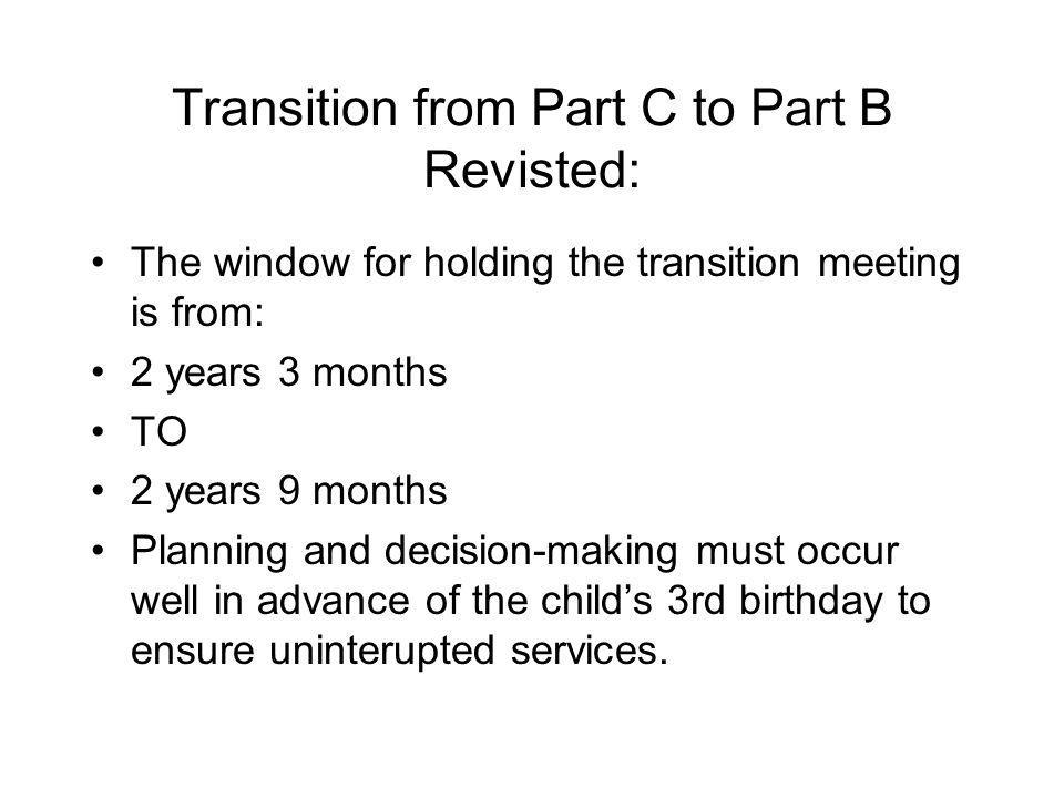 Transition from Part C to Part B Revisted: The window for holding the transition meeting is from: 2 years 3 months TO 2 years 9 months Planning and decision-making must occur well in advance of the childs 3rd birthday to ensure uninterupted services.