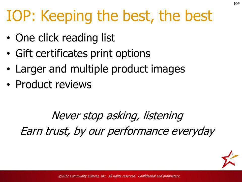 One click reading list Gift certificates print options Larger and multiple product images Product reviews Never stop asking, listening Earn trust, by our performance everyday IOP: Keeping the best, the best IOP