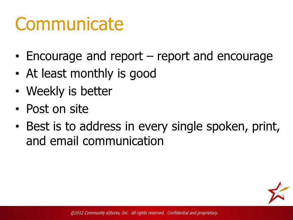 Communicate Encourage and report – report and encourage At least monthly is good Weekly is better Post on site Best is to address in every single spoken, print, and email communication