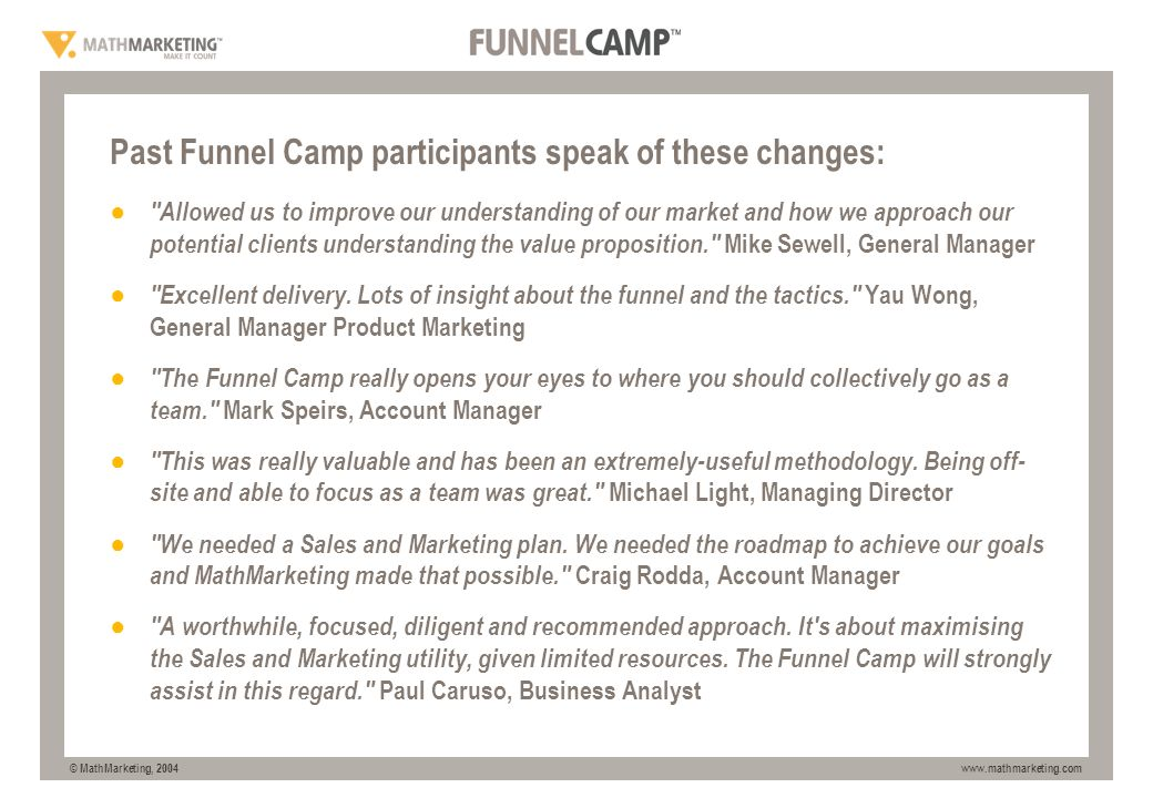 © MathMarketing, 2004 www.mathmarketing.com WHAT OTHERS HAVE SAID Past Funnel Camp participants speak of these changes: Allowed us to improve our understanding of our market and how we approach our potential clients understanding the value proposition. Mike Sewell, General Manager Excellent delivery.