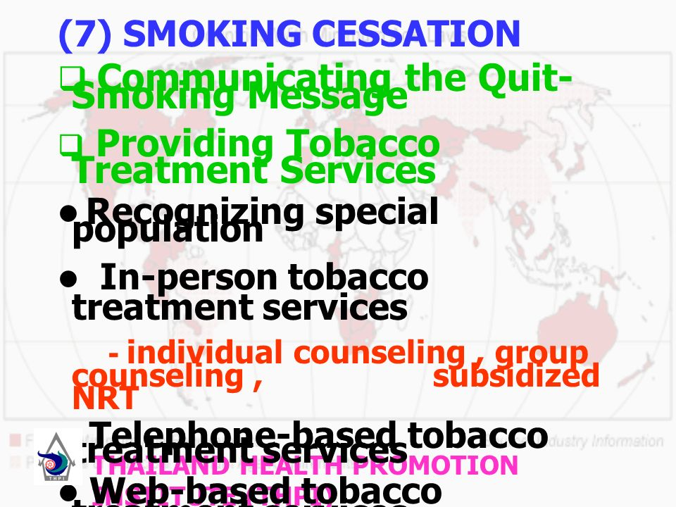 (7) SMOKING CESSATION Communicating the Quit- Smoking Message Providing Tobacco Treatment Services Recognizing special population In-person tobacco treatment services - individual counseling, group counseling, subsidized NRT Telephone-based tobacco treatment services Web-based tobacco treatment services Training of tobacco treatment service providers