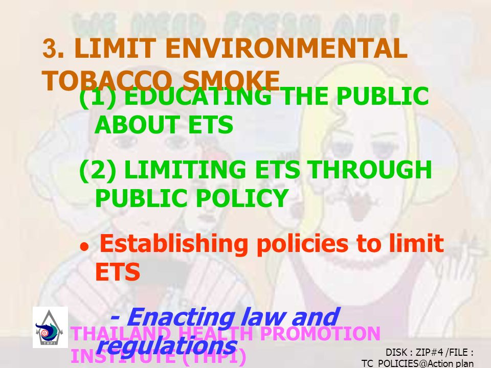 THAILAND HEALTH PROMOTION INSTITUTE (THPI) (1) EDUCATING THE PUBLIC ABOUT ETS (2) LIMITING ETS THROUGH PUBLIC POLICY Establishing policies to limit ETS - Enacting law and regulations Enforcing existing policies 3.