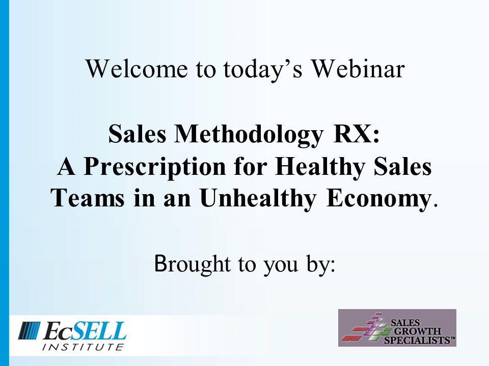 Welcome to todays Webinar Sales Methodology RX: A Prescription for Healthy Sales Teams in an Unhealthy Economy.