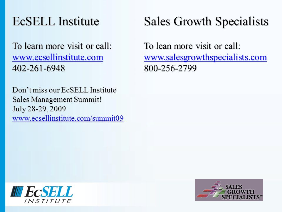 EcSELL Institute To learn more visit or call: www.ecsellinstitute.com 402-261-6948 Dont miss our EcSELL Institute Sales Management Summit.