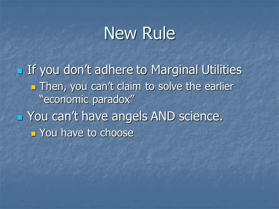 New Rule If you dont adhere to Marginal Utilities If you dont adhere to Marginal Utilities Then, you cant claim to solve the earlier economic paradox Then, you cant claim to solve the earlier economic paradox You cant have angels AND science.