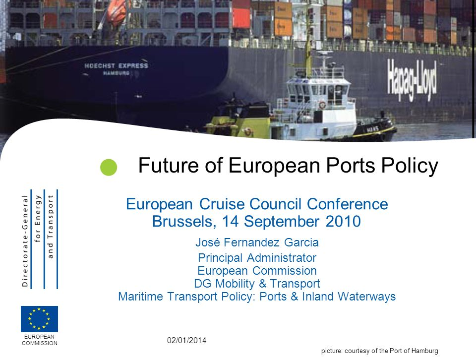 02/01/2014 Future of European Ports Policy European Cruise Council Conference Brussels, 14 September 2010 José Fernandez Garcia Principal Administrator European Commission DG Mobility & Transport Maritime Transport Policy: Ports & Inland Waterways EUROPEAN COMMISSION picture: courtesy of the Port of Hamburg