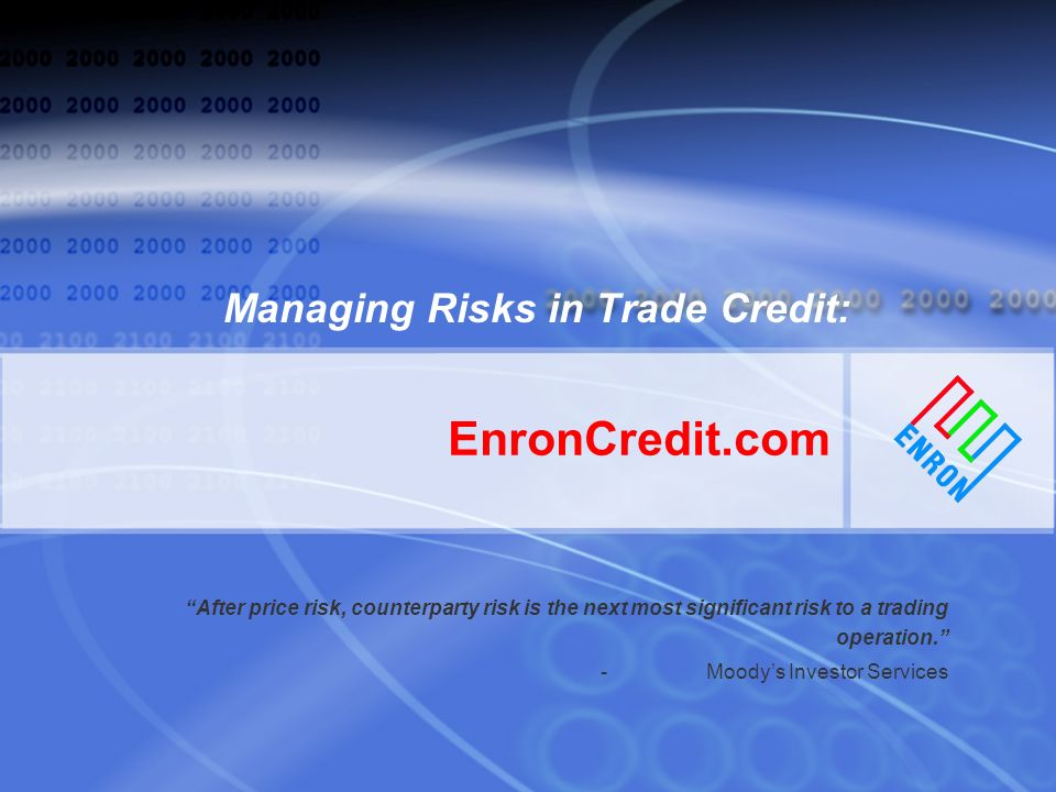 EnronCredit.com Managing Risks in Trade Credit: After price risk, counterparty risk is the next most significant risk to a trading operation.