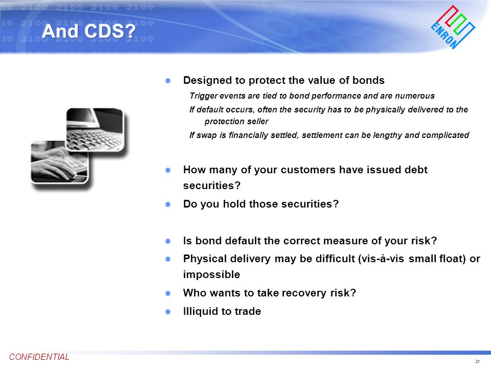 21 CONFIDENTIAL l Designed to protect the value of bonds Trigger events are tied to bond performance and are numerous If default occurs, often the security has to be physically delivered to the protection seller If swap is financially settled, settlement can be lengthy and complicated l How many of your customers have issued debt securities.