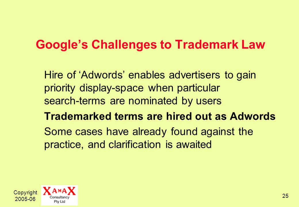 Copyright 2005-06 25 Googles Challenges to Trademark Law Hire of Adwords enables advertisers to gain priority display-space when particular search-terms are nominated by users Trademarked terms are hired out as Adwords Some cases have already found against the practice, and clarification is awaited
