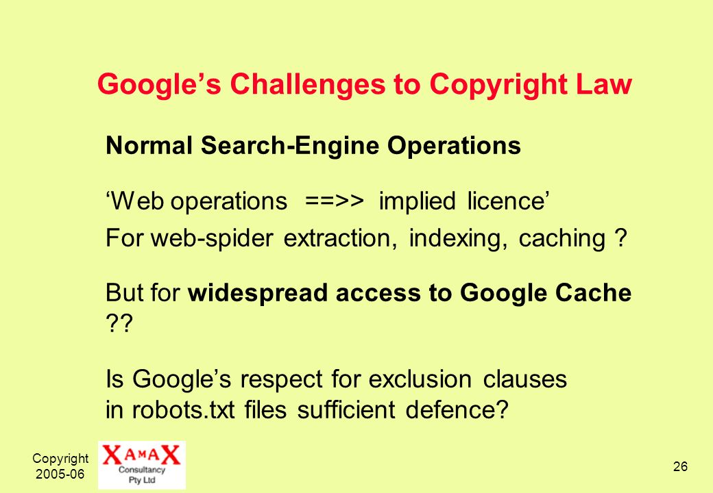 Copyright 2005-06 26 Googles Challenges to Copyright Law Normal Search-Engine Operations Web operations ==>> implied licence For web-spider extraction, indexing, caching .