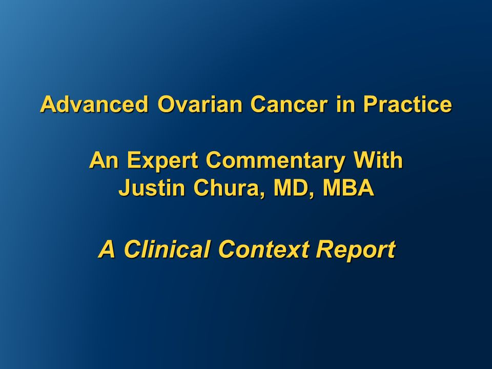Advanced Ovarian Cancer in Practice An Expert Commentary With Justin Chura, MD, MBA A Clinical Context Report