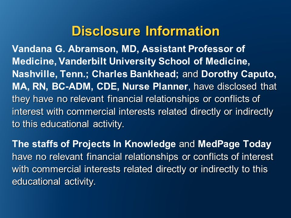 Disclosure Information and have disclosed that they have no relevant financial relationships or conflicts of interest with commercial interests related directly or indirectly to this educational activity.