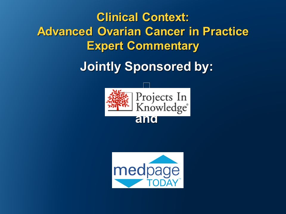 Jointly Sponsored by: and Clinical Context: Advanced Ovarian Cancer in Practice Expert Commentary