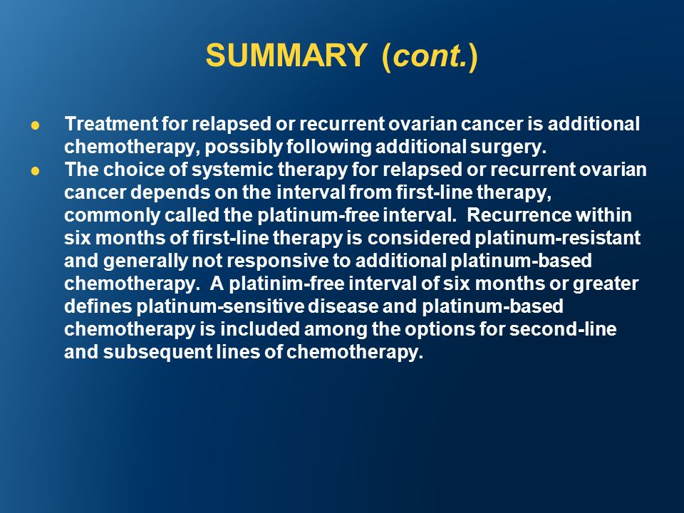 SUMMARY (cont.) Treatment for relapsed or recurrent ovarian cancer is additional chemotherapy, possibly following additional surgery.