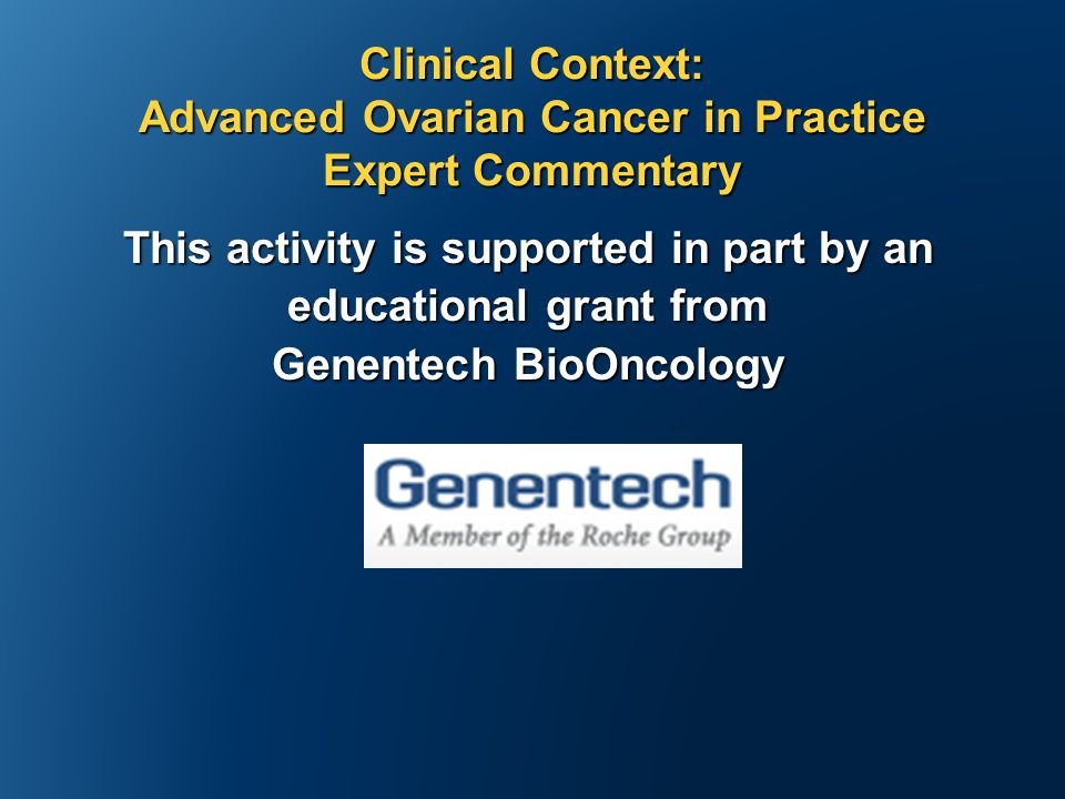 This activity is supported in part by an educational grant from Genentech BioOncology Clinical Context: Advanced Ovarian Cancer in Practice Expert Commentary