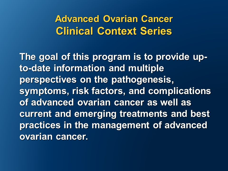 Advanced Ovarian Cancer Clinical Context Series The goal of this program is to provide up- to-date information and multiple perspectives on the pathogenesis, symptoms, risk factors, and complications of advanced ovarian cancer as well as current and emerging treatments and best practices in the management of advanced ovarian cancer.