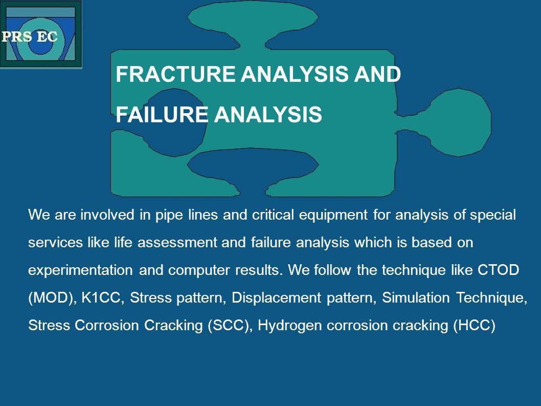 PRS FRACTURE ANALYSIS AND FAILURE ANALYSIS We are involved in pipe lines and critical equipment for analysis of special services like life assessment and failure analysis which is based on experimentation and computer results.