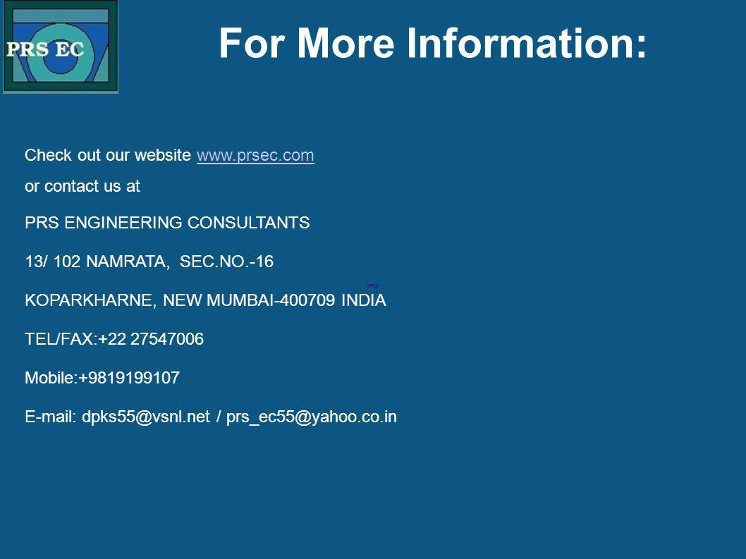PRS For More Information: Check out our website www.prsec.comwww.prsec.com or contact us at PRS ENGINEERING CONSULTANTS 13/ 102 NAMRATA, SEC.NO.-16 KOPARKHARNE, NEW MUMBAI-400709 INDIA TEL/FAX:+22 27547006 Mobile:+9819199107 E-mail: dpks55@vsnl.net / prs_ec55@yahoo.co.in