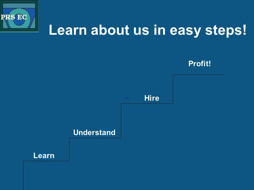 PRS Learn about us in easy steps! Learn Understand Hire Profit!