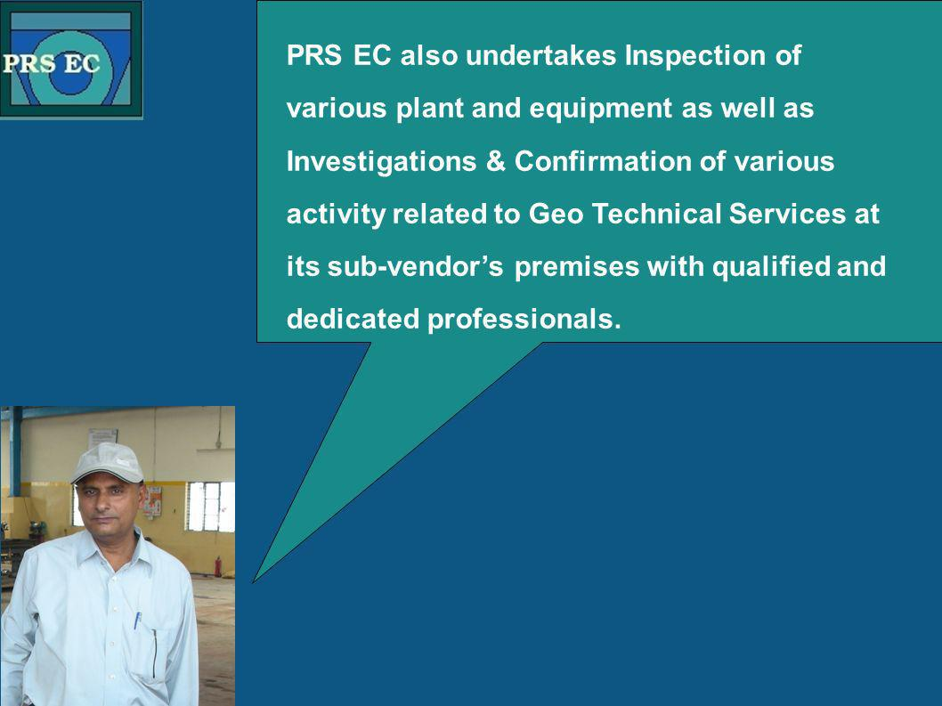 PRS PRS EC also undertakes Inspection of various plant and equipment as well as Investigations & Confirmation of various activity related to Geo Technical Services at its sub-vendors premises with qualified and dedicated professionals.