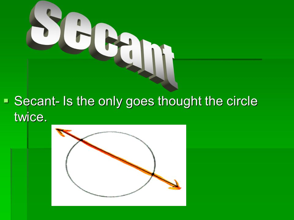 Secant- Is the only goes thought the circle twice.