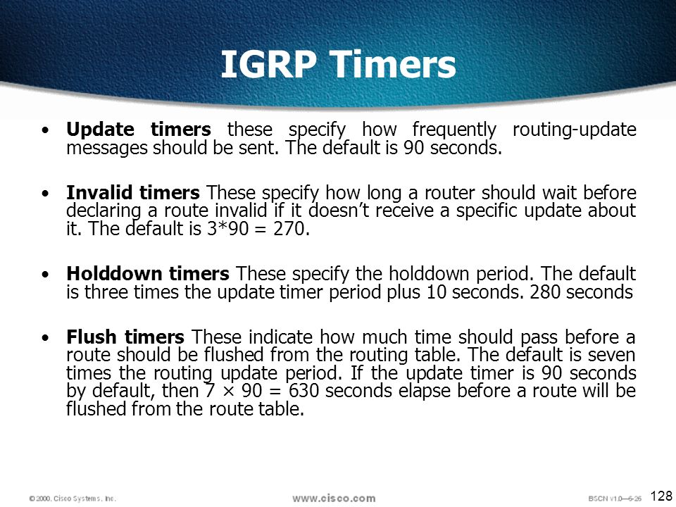 128 IGRP Timers Update timers these specify how frequently routing-update messages should be sent.