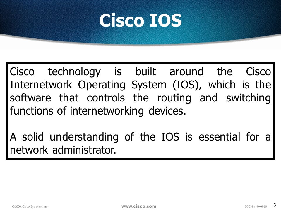 2 Cisco IOS Cisco technology is built around the Cisco Internetwork Operating System (IOS), which is the software that controls the routing and switching functions of internetworking devices.