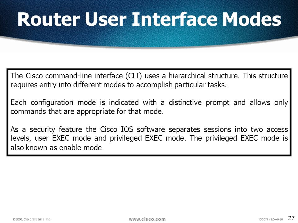 27 Router User Interface Modes The Cisco command-line interface (CLI) uses a hierarchical structure.