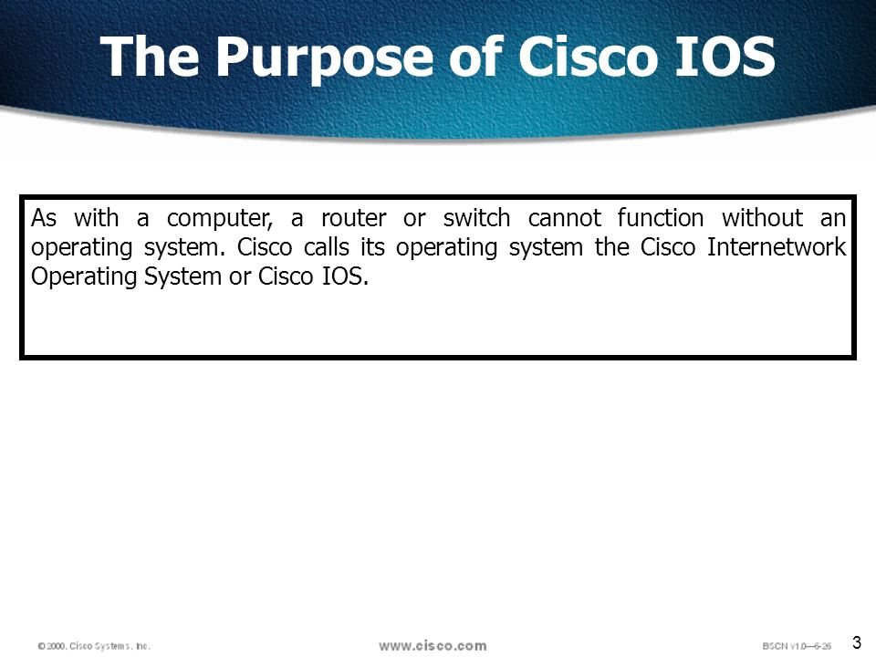 3 The Purpose of Cisco IOS As with a computer, a router or switch cannot function without an operating system.