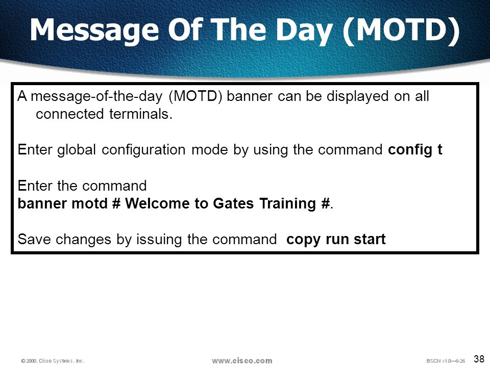 38 Message Of The Day (MOTD) A message-of-the-day (MOTD) banner can be displayed on all connected terminals.