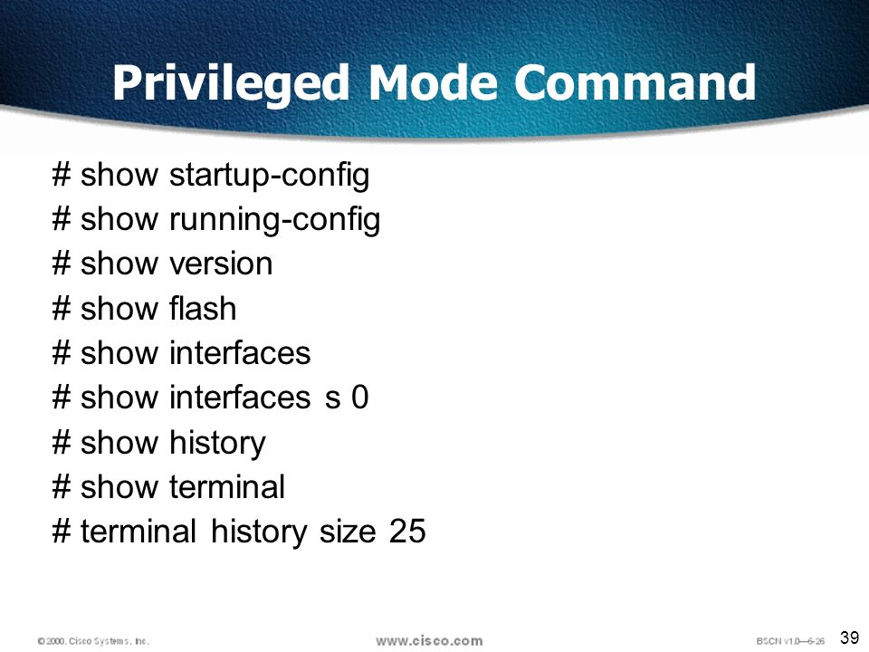 39 Privileged Mode Command # show startup-config # show running-config # show version # show flash # show interfaces # show interfaces s 0 # show history # show terminal # terminal history size 25