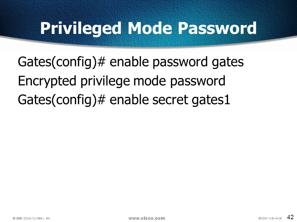 42 Privileged Mode Password Gates(config)# enable password gates Encrypted privilege mode password Gates(config)# enable secret gates1