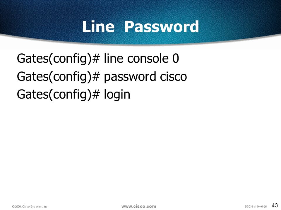 43 Line Password Gates(config)# line console 0 Gates(config)# password cisco Gates(config)# login