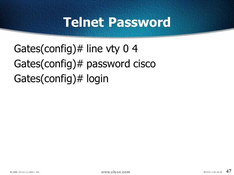 47 Telnet Password Gates(config)# line vty 0 4 Gates(config)# password cisco Gates(config)# login