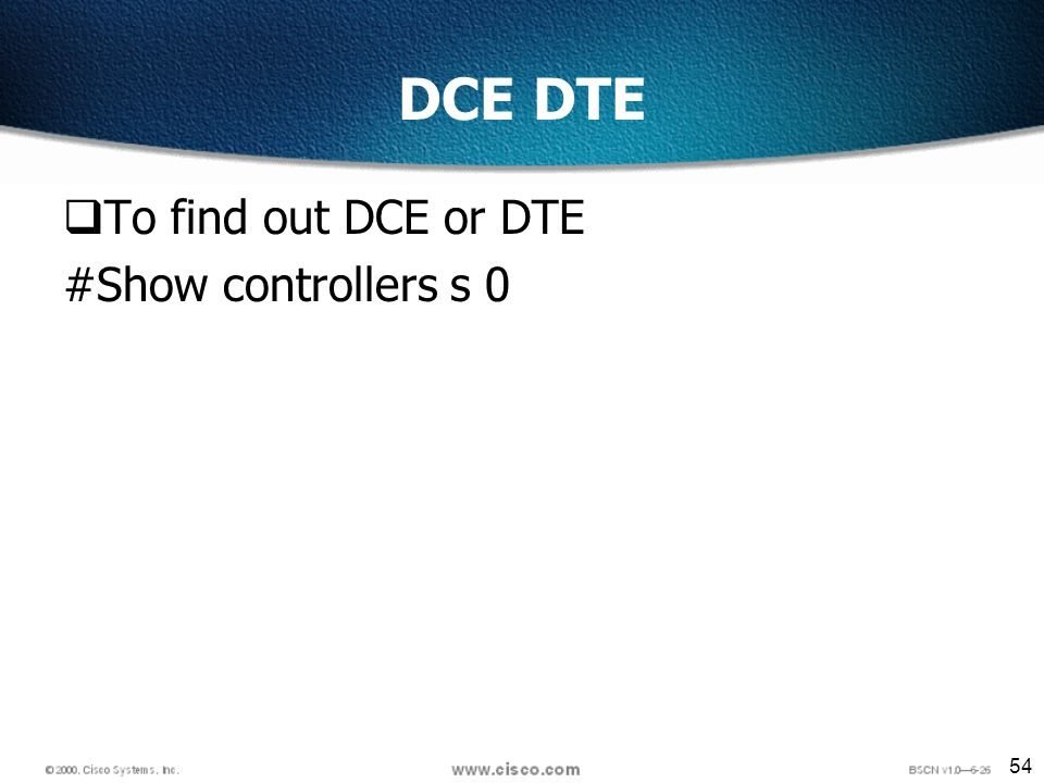 54 DCE DTE To find out DCE or DTE #Show controllers s 0