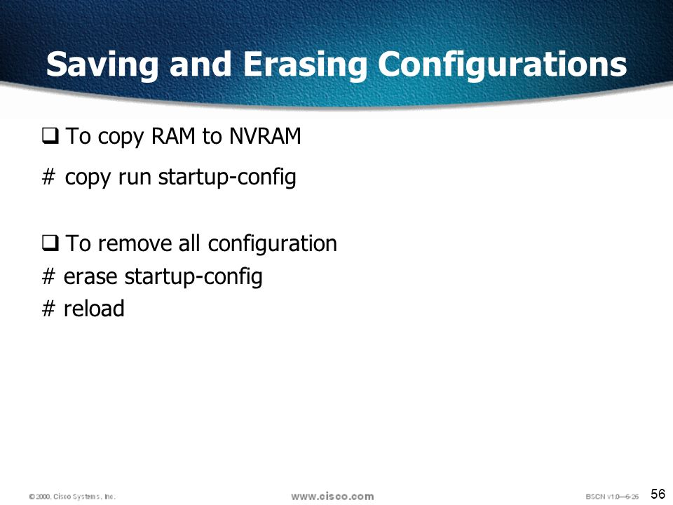 56 Saving and Erasing Configurations To copy RAM to NVRAM # copy run startup-config To remove all configuration # erase startup-config # reload