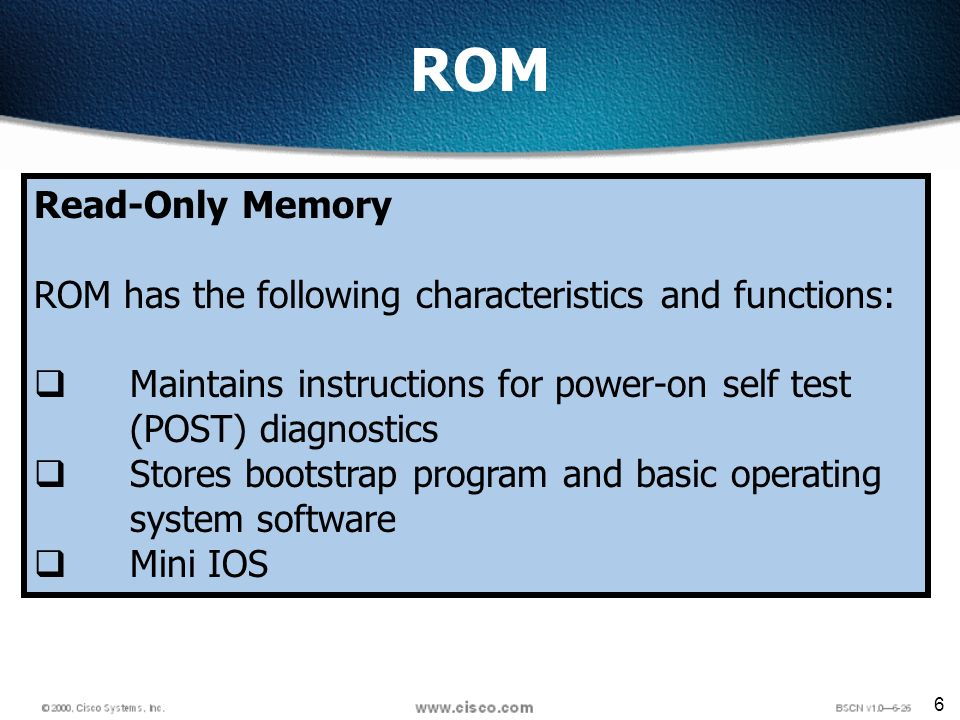 6 ROM Read-Only Memory ROM has the following characteristics and functions: Maintains instructions for power-on self test (POST) diagnostics Stores bootstrap program and basic operating system software Mini IOS