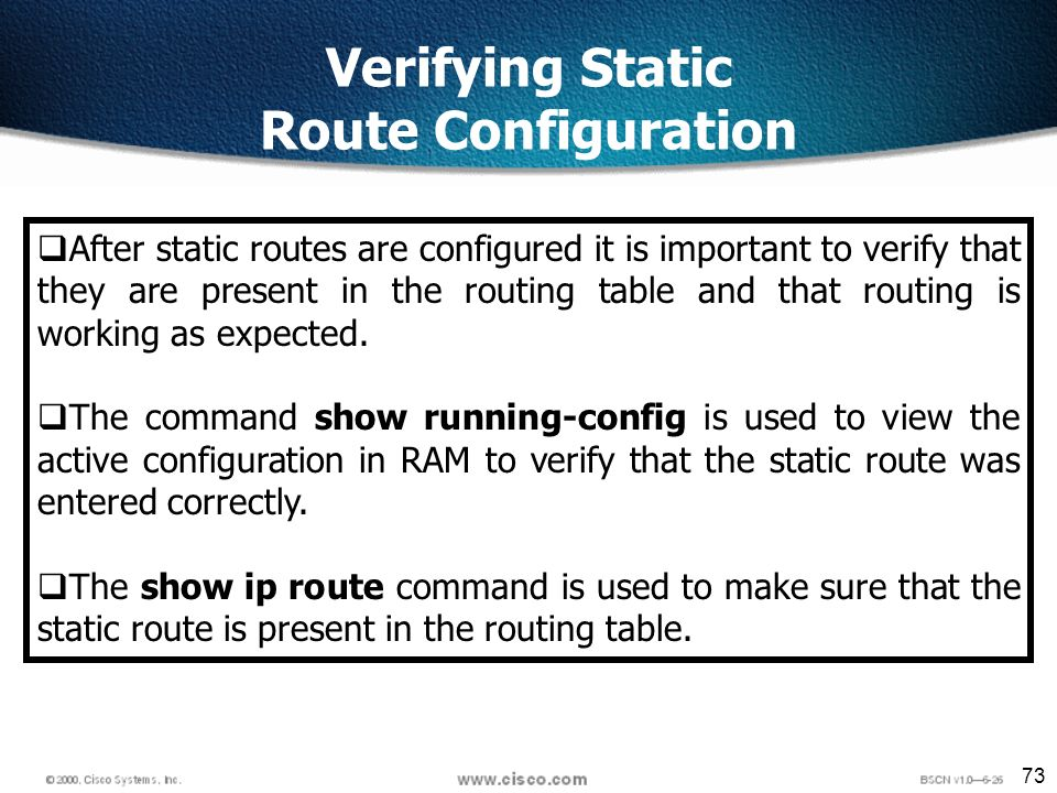 73 Verifying Static Route Configuration After static routes are configured it is important to verify that they are present in the routing table and that routing is working as expected.