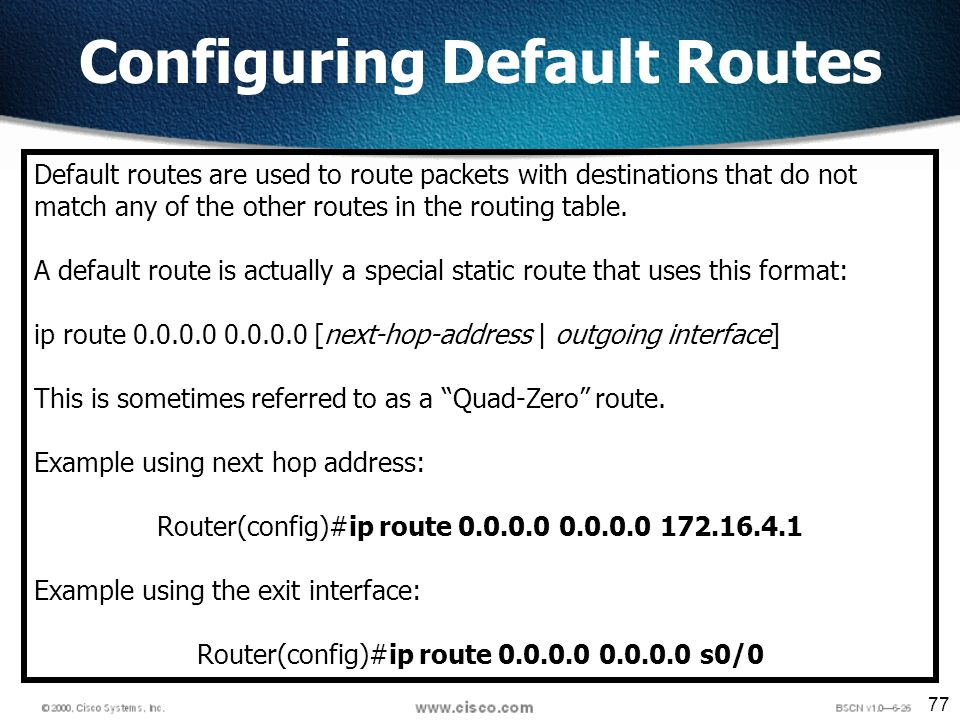 77 Configuring Default Routes Default routes are used to route packets with destinations that do not match any of the other routes in the routing table.