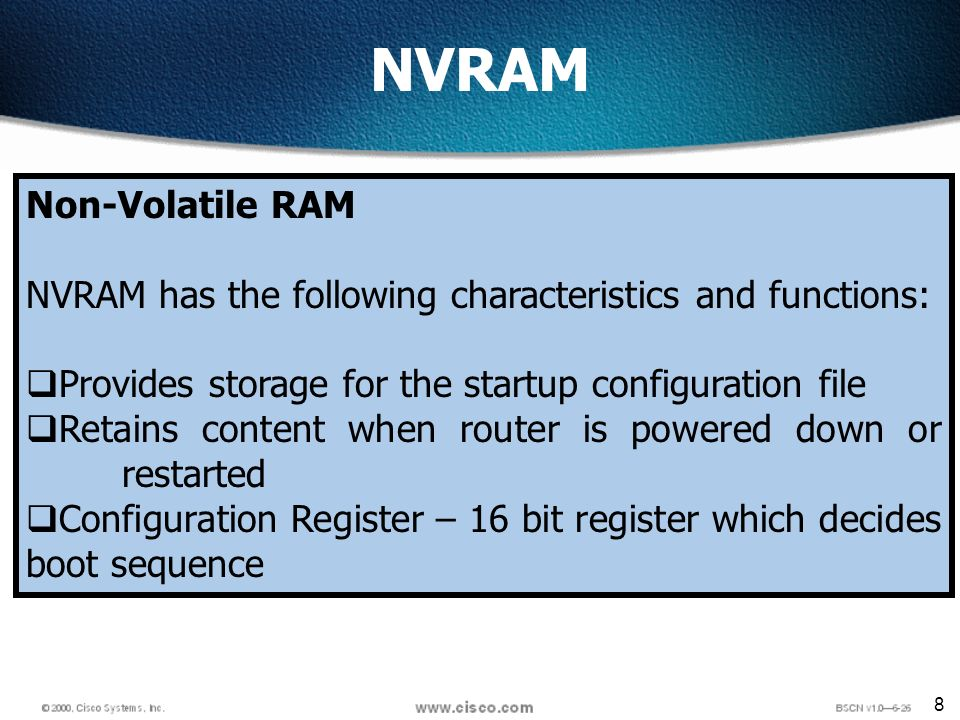 8 NVRAM Non-Volatile RAM NVRAM has the following characteristics and functions: Provides storage for the startup configuration file Retains content when router is powered down or restarted Configuration Register – 16 bit register which decides boot sequence